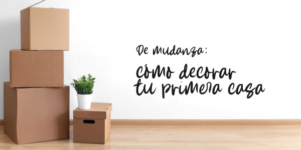 De mudanza: Cómo decorar tu primera casa
